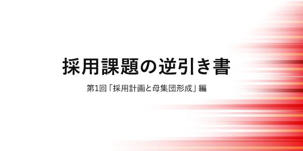 採用課題の逆引き書 第1回「採用計画と母集団形成」編