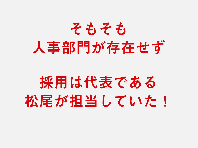 そもそも人事部門が存在せず採用は代表である松尾が担当していた!