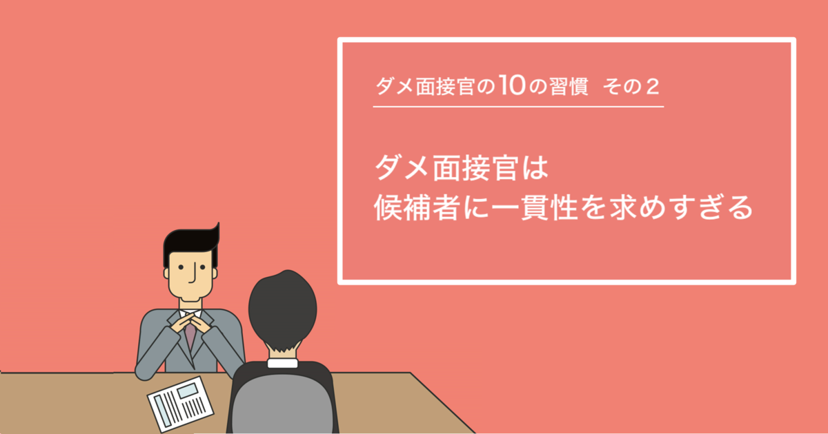 【ダメ面接官の10の習慣】ダメ面接官は候補者に一貫性を求めすぎる