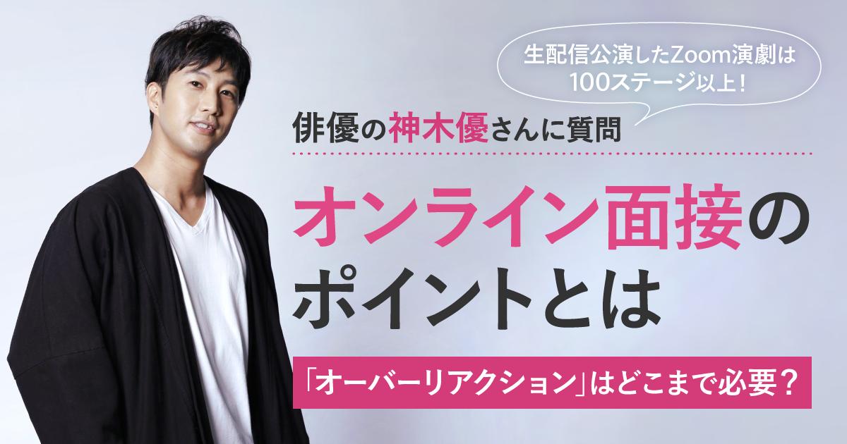 オンライン面接のコツを、「桃太郎俳優」神木優さんと考える~「オーバーリアクション」はどこまで必要?~